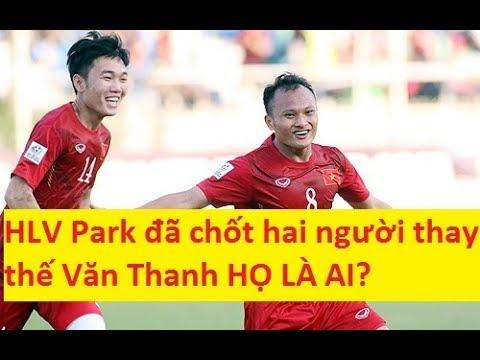 HLV Park Hang Seo đã chốt hai người thay thế Văn Thanh HỌ LÀ AI?